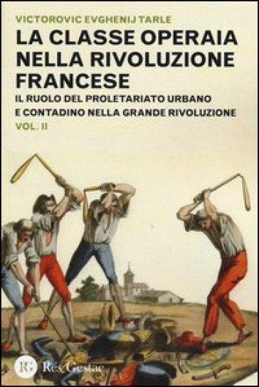 La classe operaia nella Rivoluzione Francese. Il ruolo del proletariato urbano e contadino nella Grande Rivoluzione. 2. - Evgenij V. Tarle |