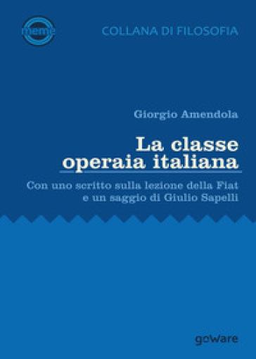 La classe operaia italiana. Con uno scritto sulla lezione della FIAT e un saggio di Giulio Sapelli - Giorgio Amendola  