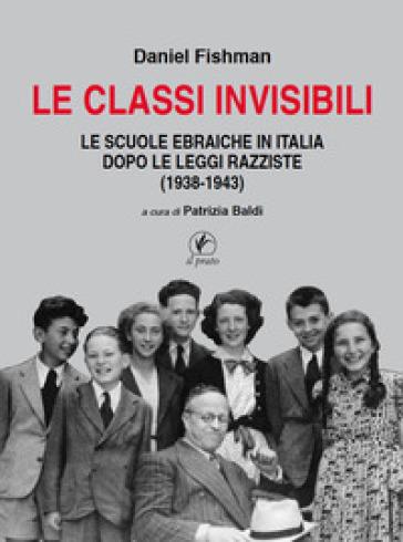 Le classi invisibili. Le scuole ebraiche in Italia dopo le leggi razziste (1938-1943) - Daniel Fishman  