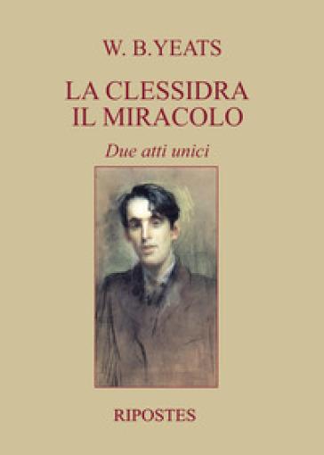 La clessidra, Il miracolo. Due atti unici - William Butler Yeats  