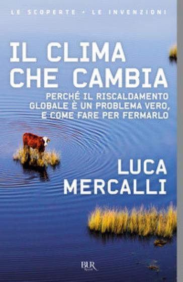 Il clima che cambia. Perché il riscaldamento globale è un problema vero, e come fare per fermarlo - Luca Mercalli |