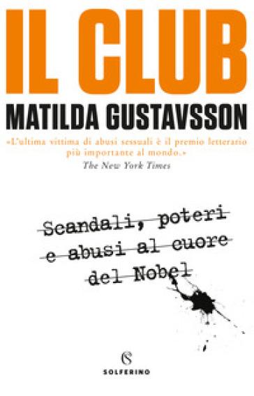 Il club. Scandali, poteri e abusi al cuore del Nobel - Matilda Gustavsson |