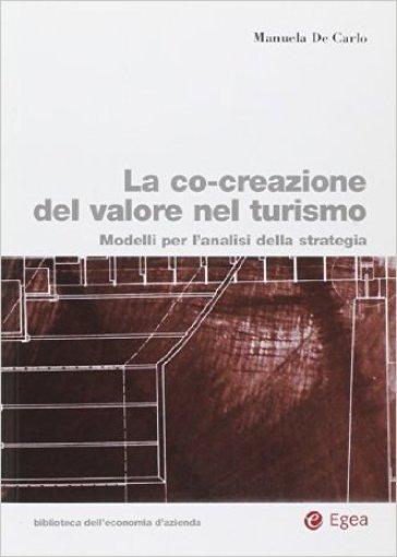 La co-creazione del valore nel turismo. Modelli per l'analisi della strategia - Manuela De Carlo | Thecosgala.com