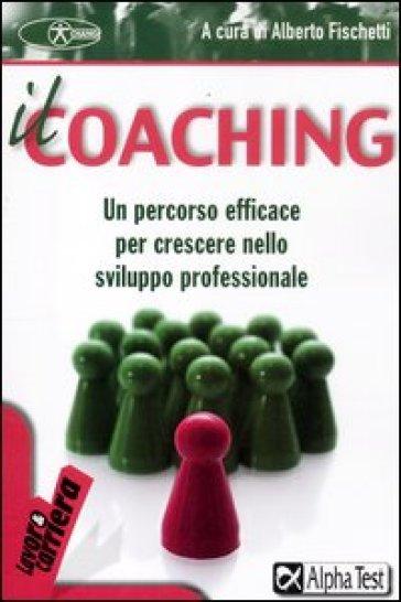 Il coaching. Un percorso efficace per crescere nello sviluppo professionale - A. Fischetti | Thecosgala.com