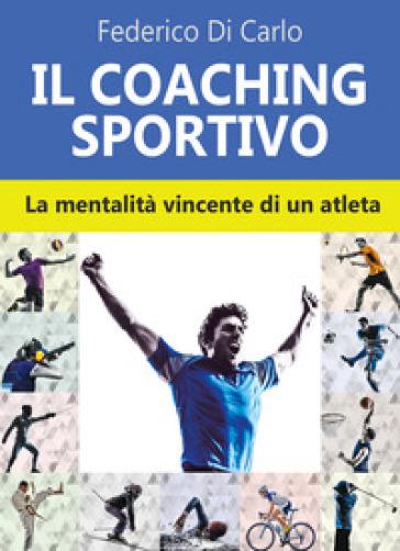 Il coaching sportivo. La mentalità vincente di un atleta - Federico Di Carlo |