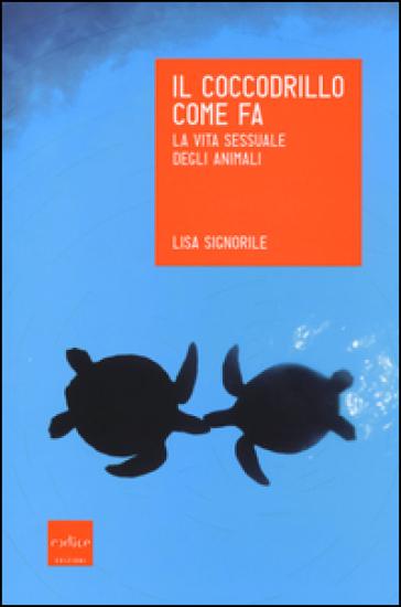 Il coccodrillo come fa. La vita sessuale degli animali - Lisa Signorile | Rochesterscifianimecon.com