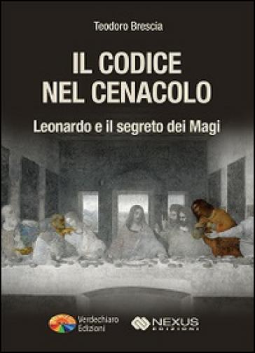 Il codice nel Cenacolo. Leonardo e il segreto dei Magi - Teodoro Brescia |