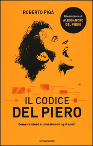 Il codice Del Piero. Come rendere al massimo in ogni sport - Roberto Piga | Jonathanterrington.com