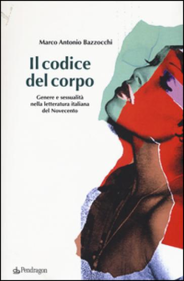 Il codice del corpo. Genere e sessualità nella letteratura italiana del Novecento - Marco Antonio Bazzocchi | Thecosgala.com
