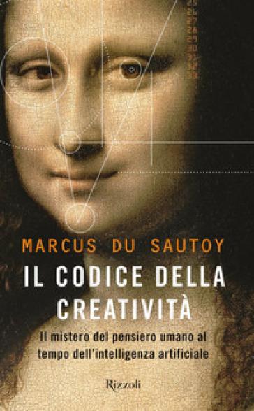 Il codice della creatività. Il mistero del pensiero umano al tempo dell'intelligenza artificiale - Marcus Du Sautoy pdf epub