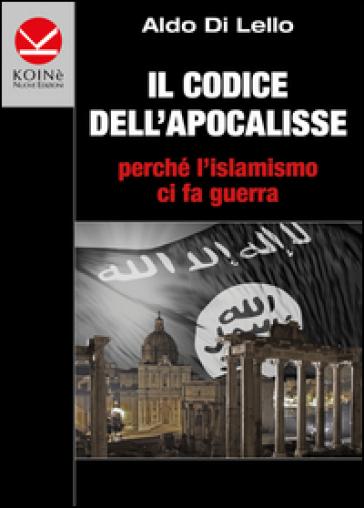 Il codice dell'Apocalisse. Perché l'islamismo ci fa guerra - Aldo Di Lello | Jonathanterrington.com