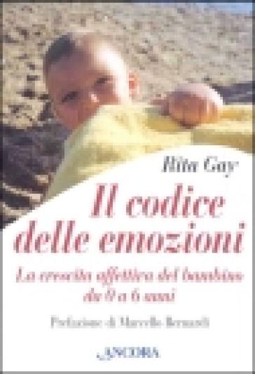 Il codice delle emozioni. La crescita affettiva del bambino da 0 a 6 anni - Rita Gay Cialfi |