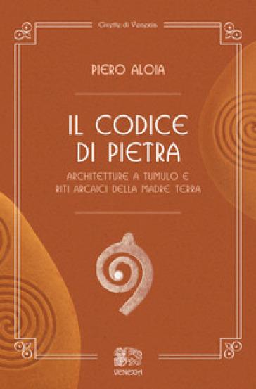 Il codice di pietra. Architetture a tumulo e riti arcaici della madre terra - Piero Aloia |