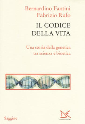 Il codice della vita. Una storia della genetica tra scienza e bioetica - Bernardino Fantini |