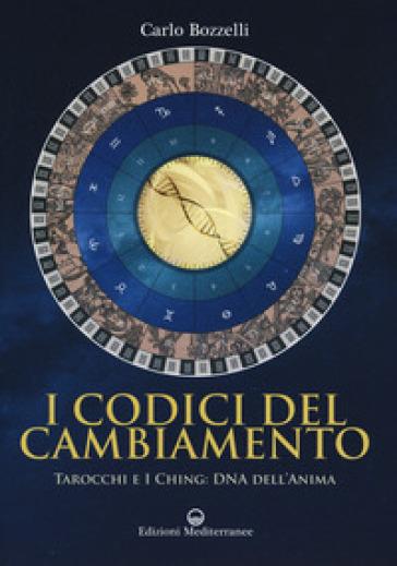 I codici del cambiamento. Tarocchi e I Ching: DNA dell'anima - Carlo Bozzelli | Thecosgala.com