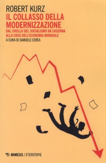 Il collasso della modernizzazione. Dal crollo del socialismo da caserma alla crisi dell'economia mondiale - Robert Kurz |