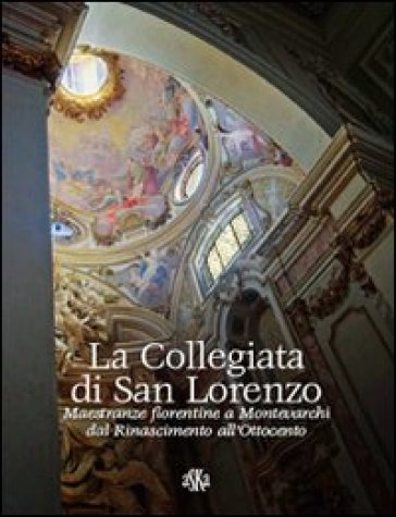 La collegiata di san Lorenzo. Maestranze fiorentine a Montevarchi dal Rinascimento all'Ottocento - Lorenzo Pesci |