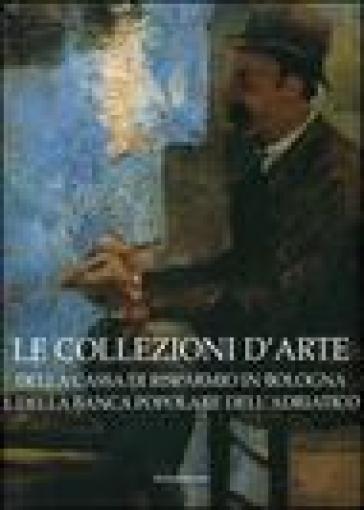 Le collezioni d'arte della Cassa di Risparmio in Bologna e della Banca Popolare dell'Adriatico - Anna Coliva  