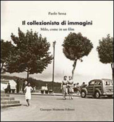 Il collezionista di immagini. Milo come in un film - Paolo Sessa |