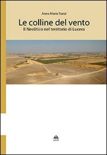 Le colline del vento. Il neolitico nel territorio di Lucera - Anna M. Tunzi  