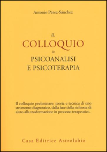 Il colloquio in psicoanalisi e psicoterapia - Antonio Pérez-Sanchez | Thecosgala.com
