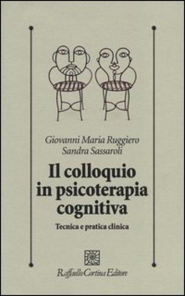 Il colloquio in psicoterapia cognitiva. Tecnica e pratica clinica - Giovanni M. Ruggiero  