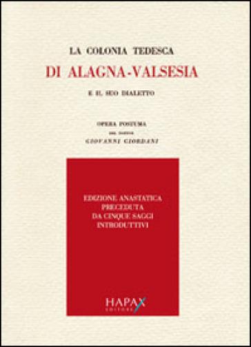 La colonia tedesca di Alagna. Valsesia e il suo dialetto. Opera postuma del dottor Giovanni Giordani (rist. anast.) - Giovanni Giordani  