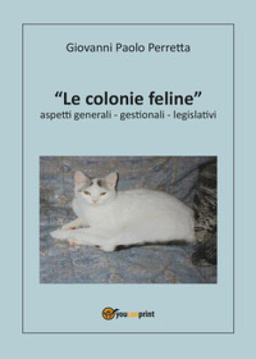 Le colonie feline aspetti generali, gestionali, legislativi - Giovanni Paolo Perretta |