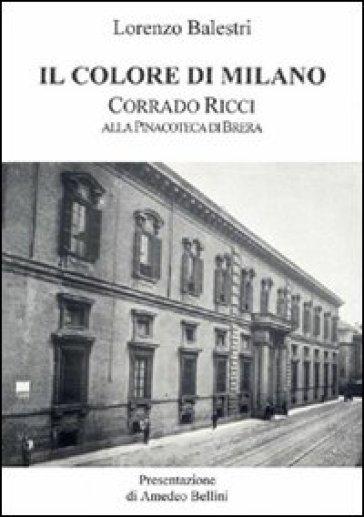 Il colore di Milano. Corrado Ricci alla Pinacoteca di Brera - Amedeo Bellini |