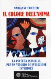 Il colore dell'anima. La pittura intuitiva come viaggio di evoluzione interiore - Marianne Cordier