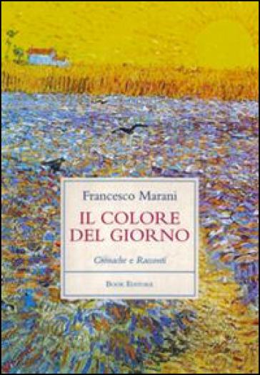 Il colore del giorno. Cronache e racconti - Francesco Marani | Kritjur.org