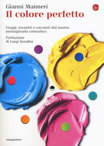 Il colore perfetto. Viaggi, incontri e racconti dal nostro immaginario cromatico - Gianni Maimeri | Jonathanterrington.com