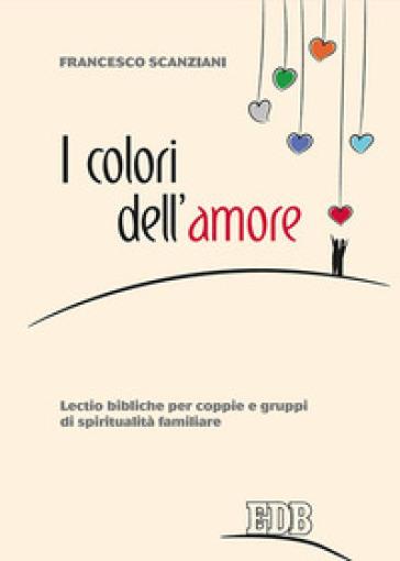 I colori dell'amore. Lectio bibliche per coppie e gruppi di spiritualità familiare - Francesco Scanziani |