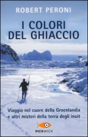 I colori del ghiaccio. Viaggio nel cuore della Groenlandia e altri misteri della terra degli inuit
