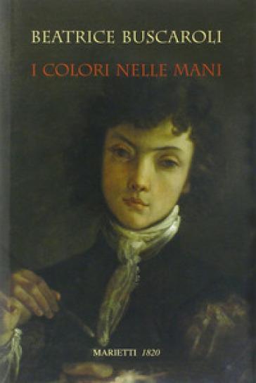 I colori nelle mani. Ediz. illustrata - Beatrice Buscaroli | Rochesterscifianimecon.com
