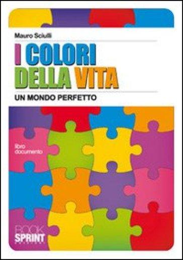 I colori della vita. Un mondo perfetto - Mauro Sciulli | Jonathanterrington.com