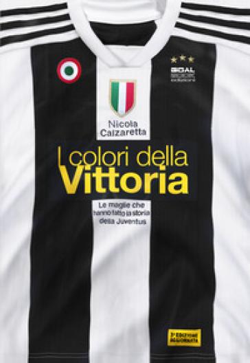 I colori della vittoria. Le maglie che hanno fatto la storia della Juventus - Nicola Calzaretta   Jonathanterrington.com