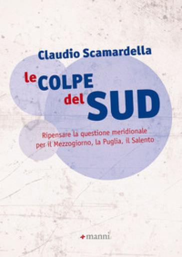 Le colpe del Sud. Ripensare la questione meridionale per il Mezzogiorno, la Puglia, il Salento - Claudio Scamardella pdf epub