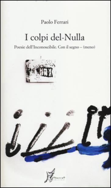 I colpi del nulla. Poesie dell'inconoscibile. Con il segno - (meno) - Paolo Ferrari   Jonathanterrington.com