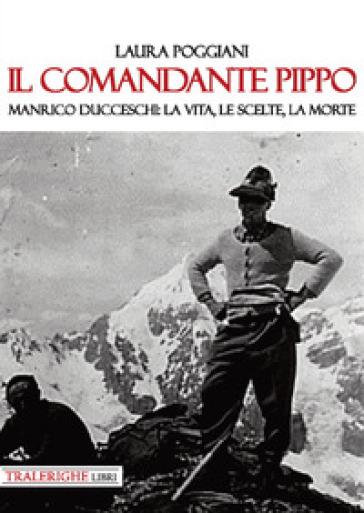 Il comandante Pippo. Manrico Ducceschi: la vita, le scelte, la morte - Laura Poggiani |