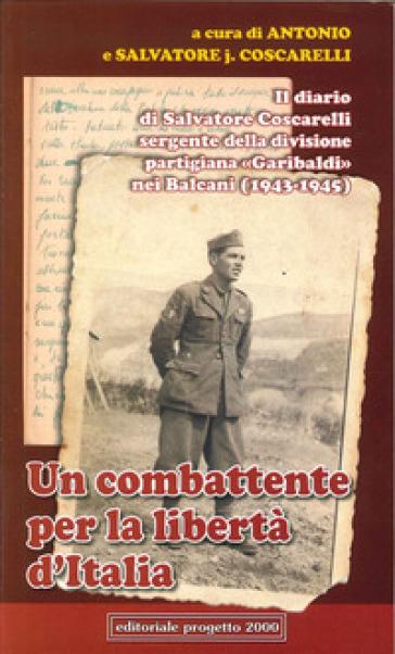 Un combattente per la libertà d'Italia. Il diario di Salvatore Coscarelli sergente della divisione partigiana «Garibaldi» nel Balcani (1943-1945) - Antonio Coscarelli |