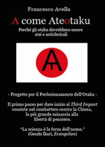 A come Ateotaku. Perché gli otaku dovrebbero essere atei e anticlericali - Francesco Avella |