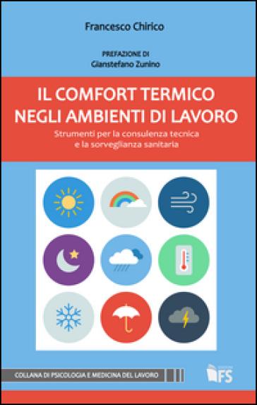 Il comfort termico negli ambienti di lavoro. Strumenti per la consulenza tecnica e la sorveglianza sanitaria - Francesco Chirico |