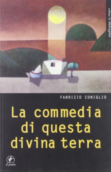 La commedia di questa divina terra - Fabrizio Coniglio | Rochesterscifianimecon.com