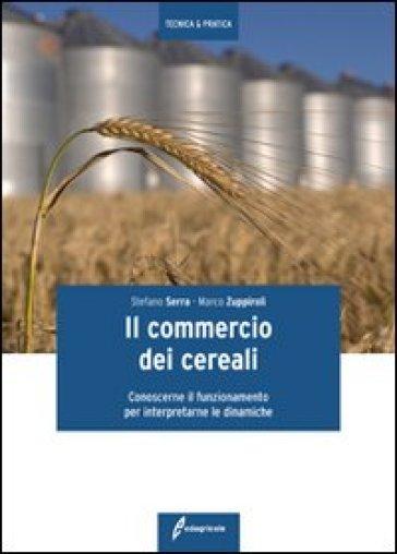 Il commercio dei cereali. Conoscere il funzionamento per interpretare le dinamiche - Stefano Serra |