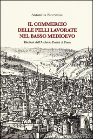 Il commercio delle pelli lavorate nel basso Medioevo. Risultati dall'Archivio Datini di Prato - Antonella Fiorentino pdf epub