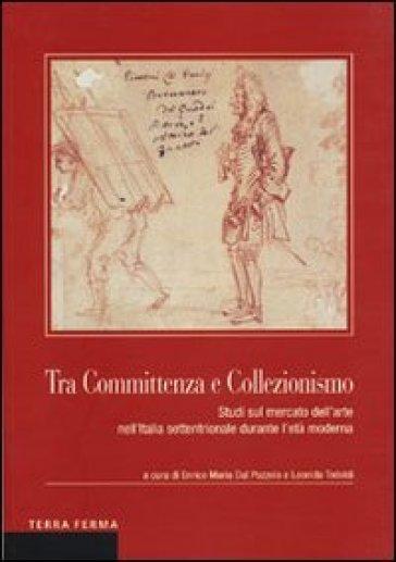 Tra committenza e collezionismo. Studi sul mercato dell'arte nell'Italia settentrionale durante l'età moderna - L. Teoldi |