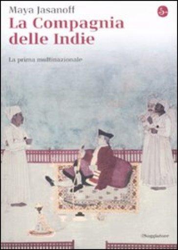La compagnia delle Indie. La prima multinazionale - Maya Jasanoff |