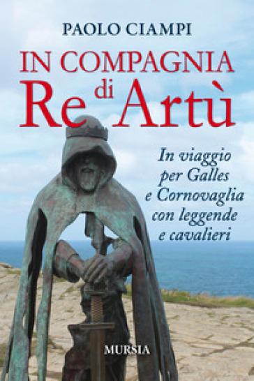 In compagnia di re Artù. In viaggio per Galles e Cornovaglia con leggende e cavalieri - Paolo Ciampi |
