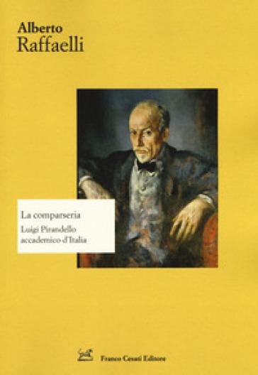 La comparseria. Luigi Pirandello accademico d'Italia - Alberto Raffaelli | Thecosgala.com
